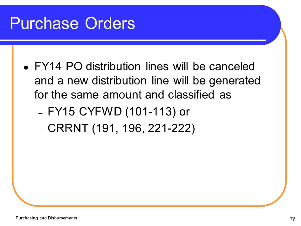 76 Purchase Orders Purchasing and Disbursements FY14 PO distribution lines will be canceled and a new distribution line will be generated for the same amount and classified as FY15 CYFWD (101-113) or CRRNT (191, 196, 221-222)