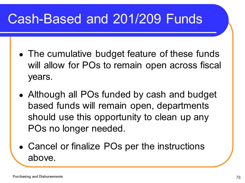 78 Cash-Based and 201/209 Funds Purchasing and Disbursements The cumulative budget feature of these funds will allow for POs to remain open across fiscal years.