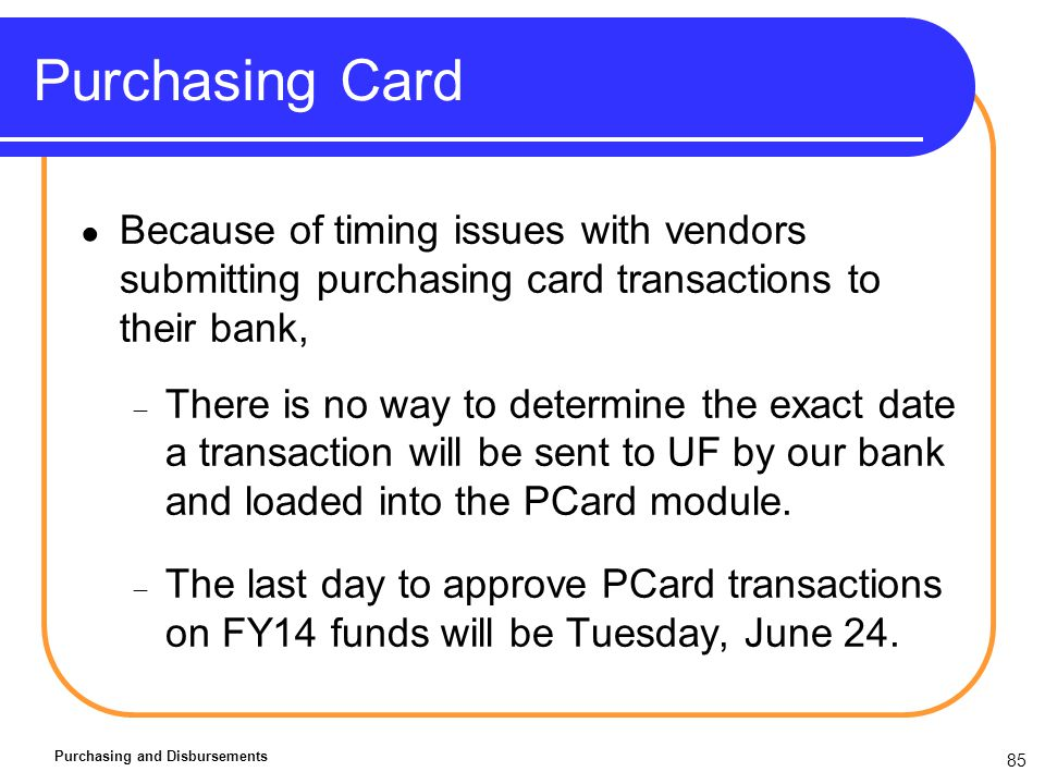 85 Purchasing Card Purchasing and Disbursements Because of timing issues with vendors submitting purchasing card transactions to their bank, There is no way to determine the exact date a transaction will be sent to UF by our bank and loaded into the PCard module.