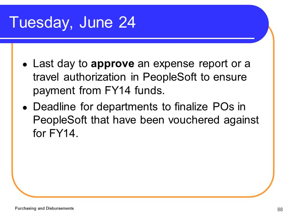 88 Tuesday, June 24 Purchasing and Disbursements Last day to approve an expense report or a travel authorization in PeopleSoft to ensure payment from FY14 funds.