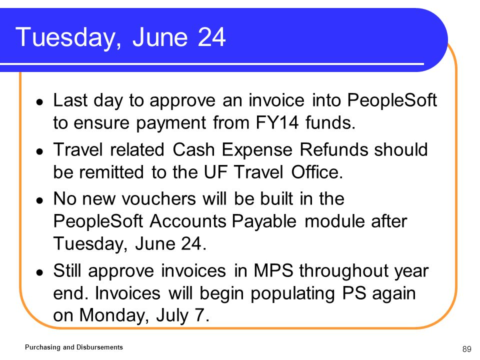 89 Tuesday, June 24 Purchasing and Disbursements Last day to approve an invoice into PeopleSoft to ensure payment from FY14 funds.