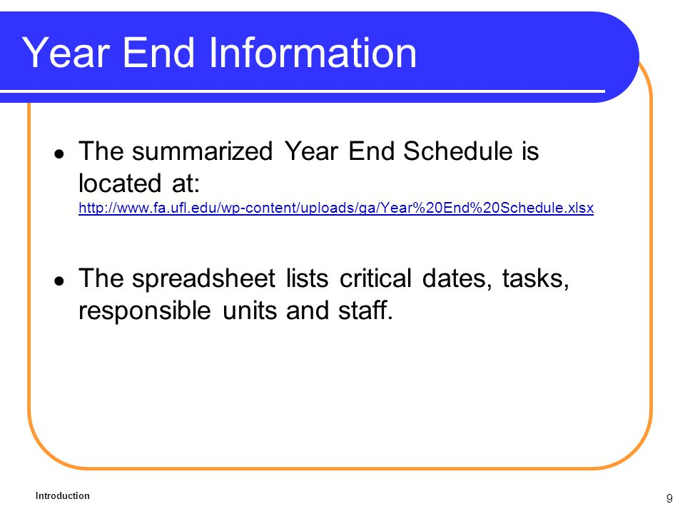 9 Year End Information The summarized Year End Schedule is located at: http://www.fa.ufl.edu/wp-content/uploads/ga/Year%20End%20Schedule.xlsx http://www.fa.ufl.edu/wp-content/uploads/ga/Year%20End%20Schedule.xlsx The spreadsheet lists critical dates, tasks, responsible units and staff.