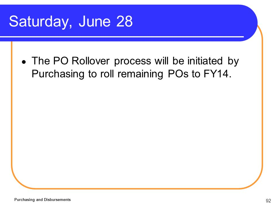 92 Saturday, June 28 Purchasing and Disbursements The PO Rollover process will be initiated by Purchasing to roll remaining POs to FY14.