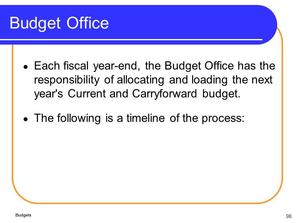98 Budget Office Each fiscal year-end, the Budget Office has the responsibility of allocating and loading the next year s Current and Carryforward budget.