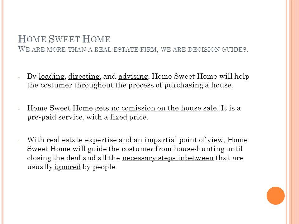 - By leading, directing, and advising, Home Sweet Home will help the costumer throughout the process of purchasing a house.