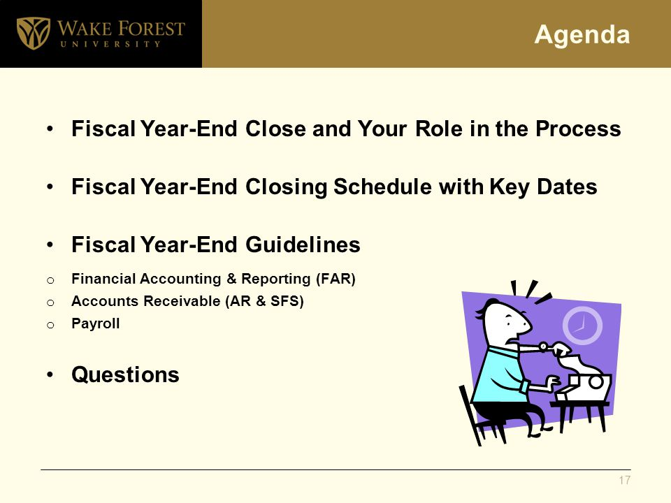 Agenda Fiscal Year-End Close and Your Role in the Process Fiscal Year-End Closing Schedule with Key Dates Fiscal Year-End Guidelines o Financial Accounting & Reporting (FAR) o Accounts Receivable (AR & SFS) o Payroll Questions 17