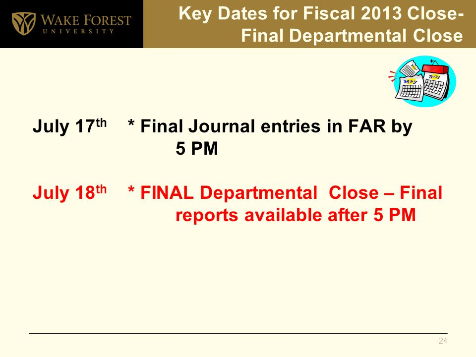 Key Dates for Fiscal 2013 Close- Final Departmental Close July 17 th * Final Journal entries in FAR by 5 PM July 18 th * FINAL Departmental Close – Final reports available after 5 PM 24