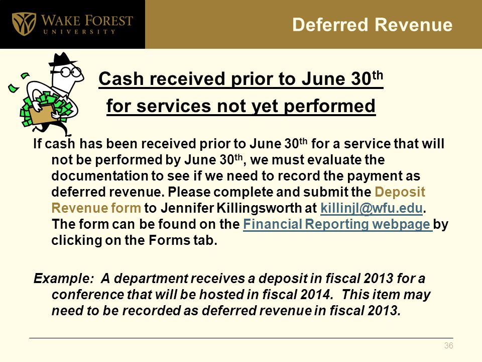 Deferred Revenue Cash received prior to June 30 th for services not yet performed If cash has been received prior to June 30 th for a service that will not be performed by June 30 th, we must evaluate the documentation to see if we need to record the payment as deferred revenue.