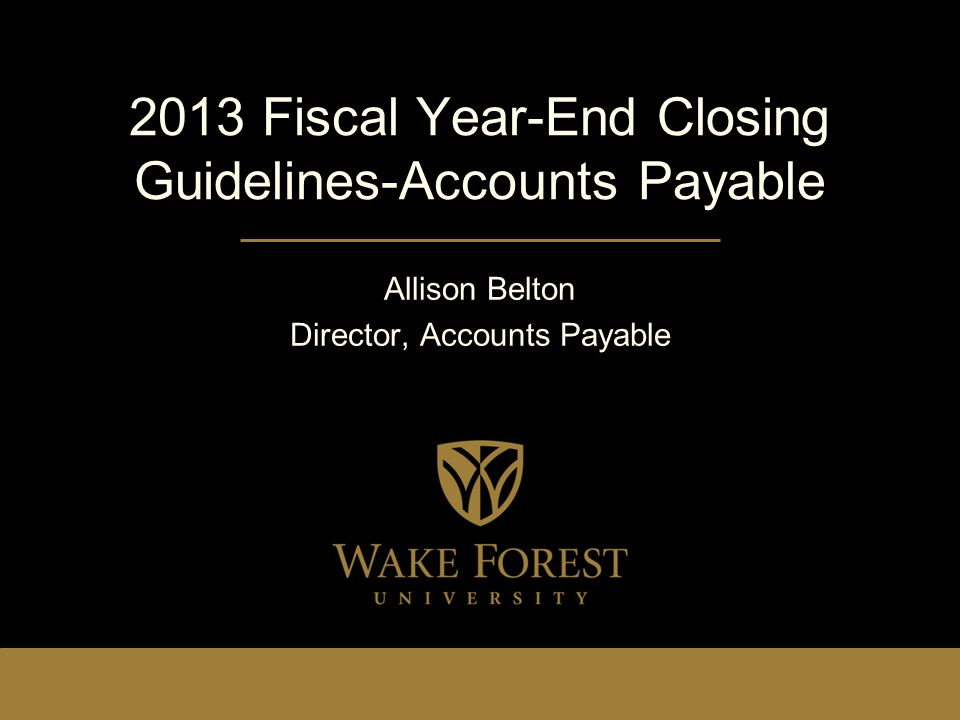 2013 Fiscal Year-End Closing Guidelines-Accounts Payable Allison Belton Director, Accounts Payable