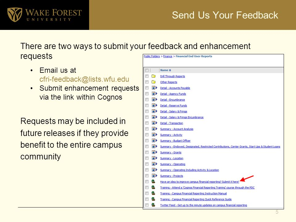 Send Us Your Feedback There are two ways to submit your feedback and enhancement requests Requests may be included in future releases if they provide benefit to the entire campus community Email us at cfri-feedback@lists.wfu.edu Submit enhancement requests via the link within Cognos 5