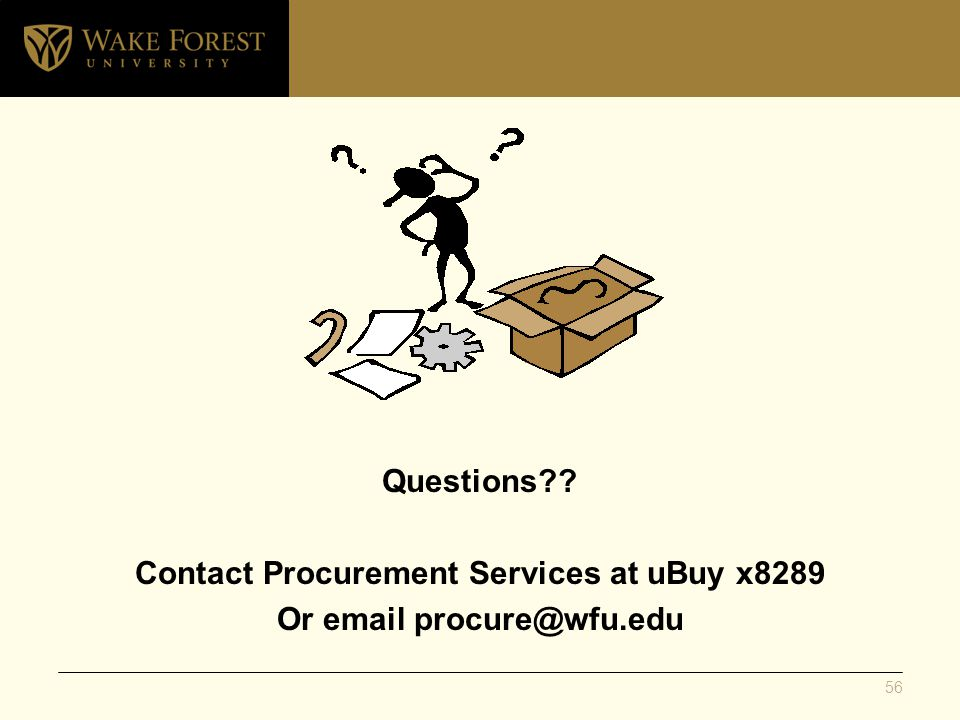 Questions Contact Procurement Services at uBuy x8289 Or email procure@wfu.edu 56