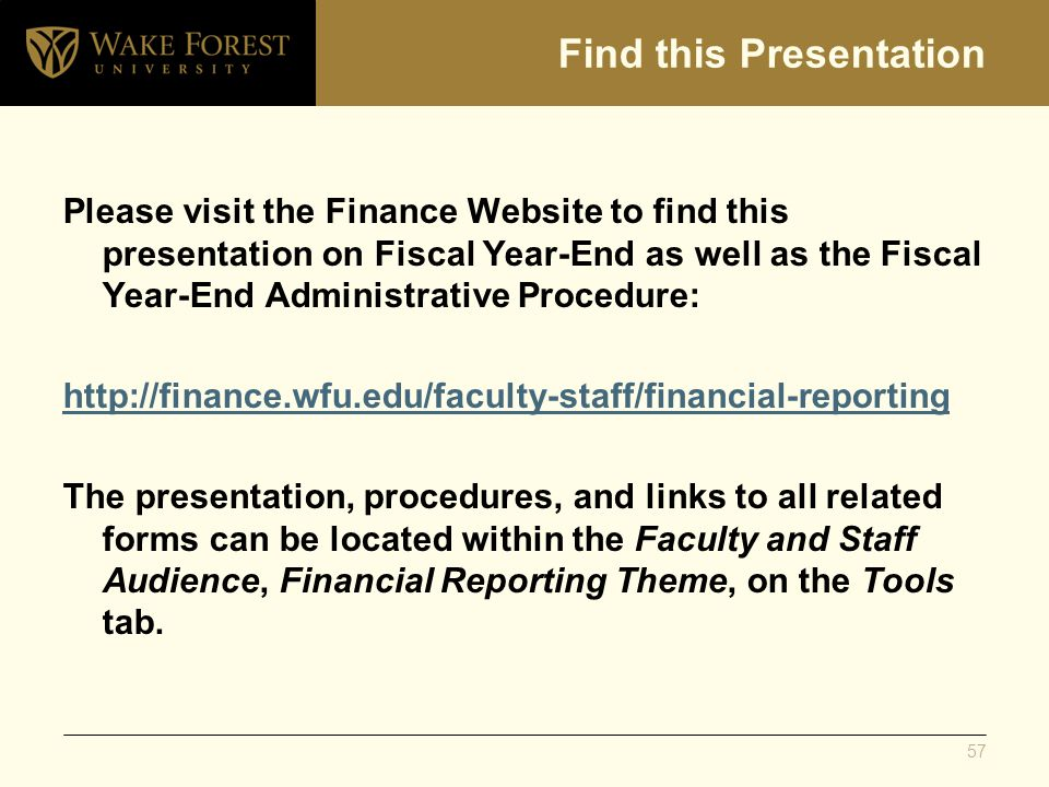 Find this Presentation Please visit the Finance Website to find this presentation on Fiscal Year-End as well as the Fiscal Year-End Administrative Procedure: http://finance.wfu.edu/faculty-staff/financial-reporting The presentation, procedures, and links to all related forms can be located within the Faculty and Staff Audience, Financial Reporting Theme, on the Tools tab.