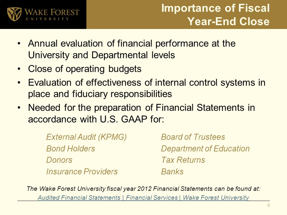Importance of Fiscal Year-End Close Annual evaluation of financial performance at the University and Departmental levels Close of operating budgets Evaluation of effectiveness of internal control systems in place and fiduciary responsibilities Needed for the preparation of Financial Statements in accordance with U.S.