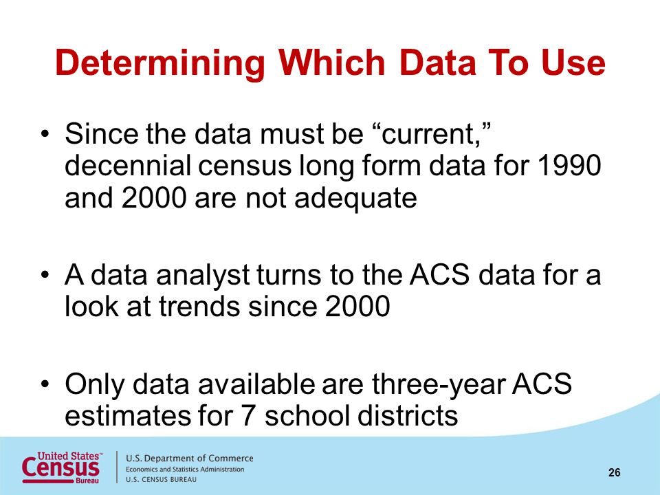 Determining Which Data To Use Since the data must be current, decennial census long form data for 1990 and 2000 are not adequate A data analyst turns