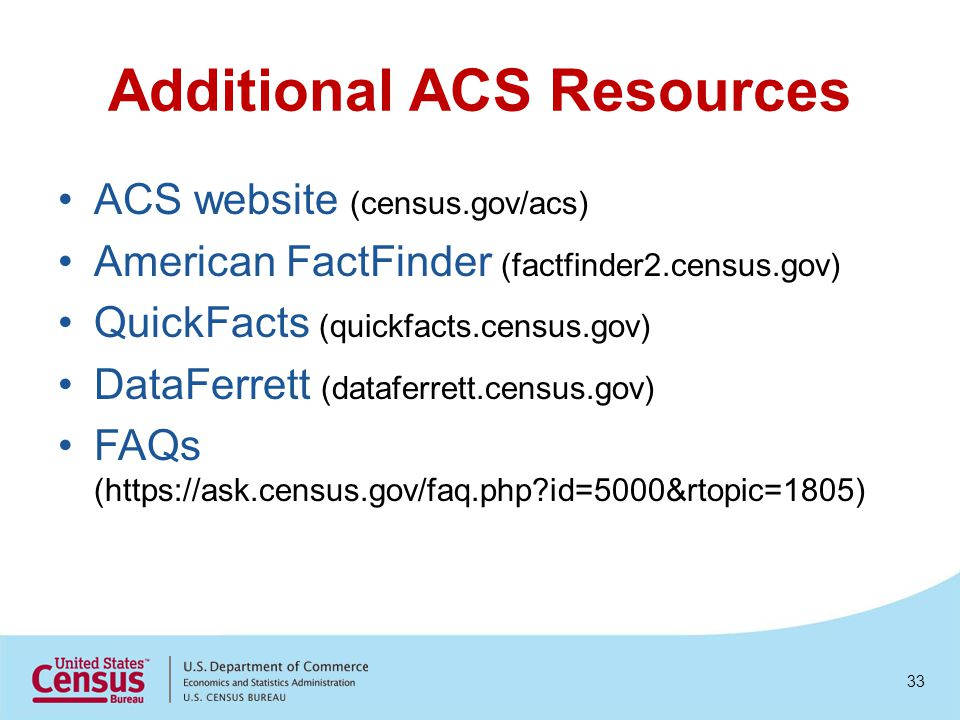 Additional ACS Resources ACS website (census.gov/acs) American FactFinder (factfinder2.census.gov) QuickFacts (quickfacts.census.gov) DataFerrett (dat