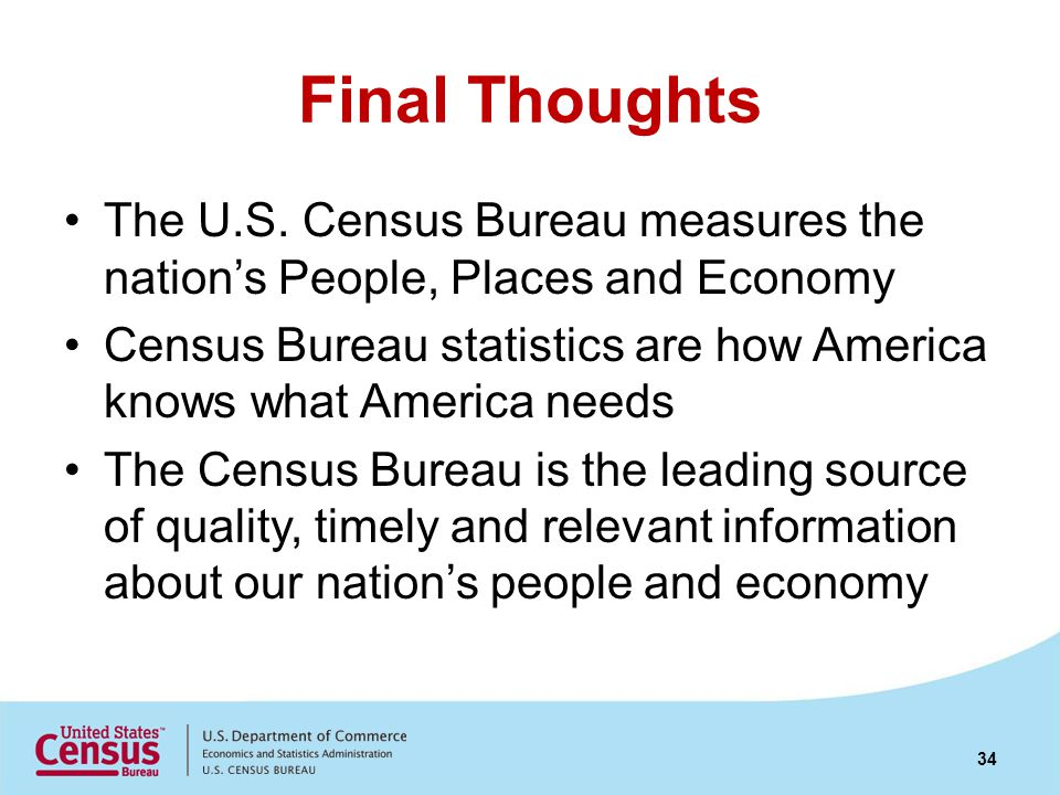 Final Thoughts The U.S. Census Bureau measures the nations People, Places and Economy Census Bureau statistics are how America knows what America need