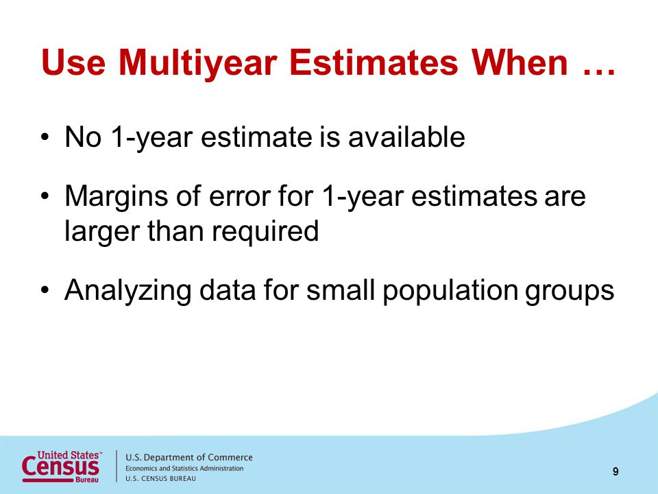 Use Multiyear Estimates When … No 1-year estimate is available Margins of error for 1-year estimates are larger than required Analyzing data for small