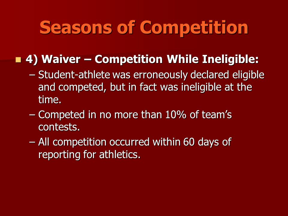 Seasons of Competition 4) Waiver – Competition While Ineligible: 4) Waiver – Competition While Ineligible: –Student-athlete was erroneously declared eligible and competed, but in fact was ineligible at the time.