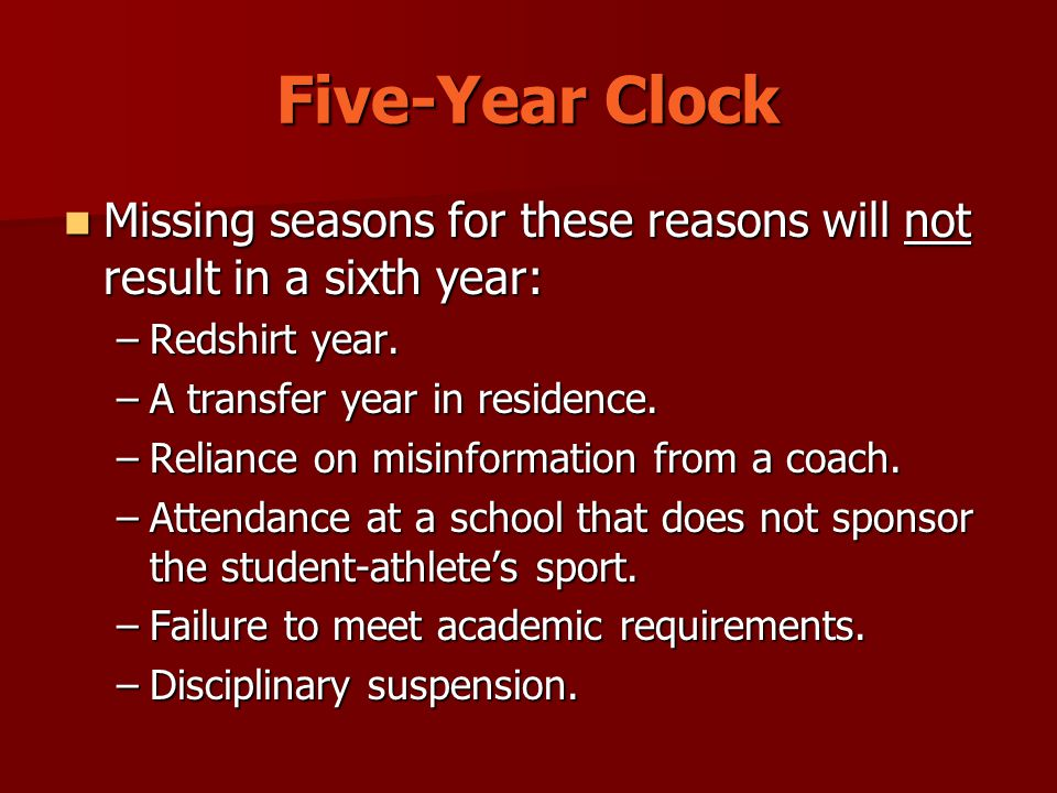 Five-Year Clock Missing seasons for these reasons will not result in a sixth year: Missing seasons for these reasons will not result in a sixth year: –Redshirt year.