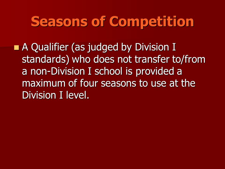 Seasons of Competition A Qualifier (as judged by Division I standards) who does not transfer to/from a non-Division I school is provided a maximum of four seasons to use at the Division I level.