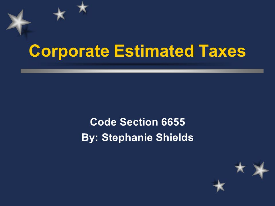 Corporate Estimated Taxes Code Section 6655 By: Stephanie Shields