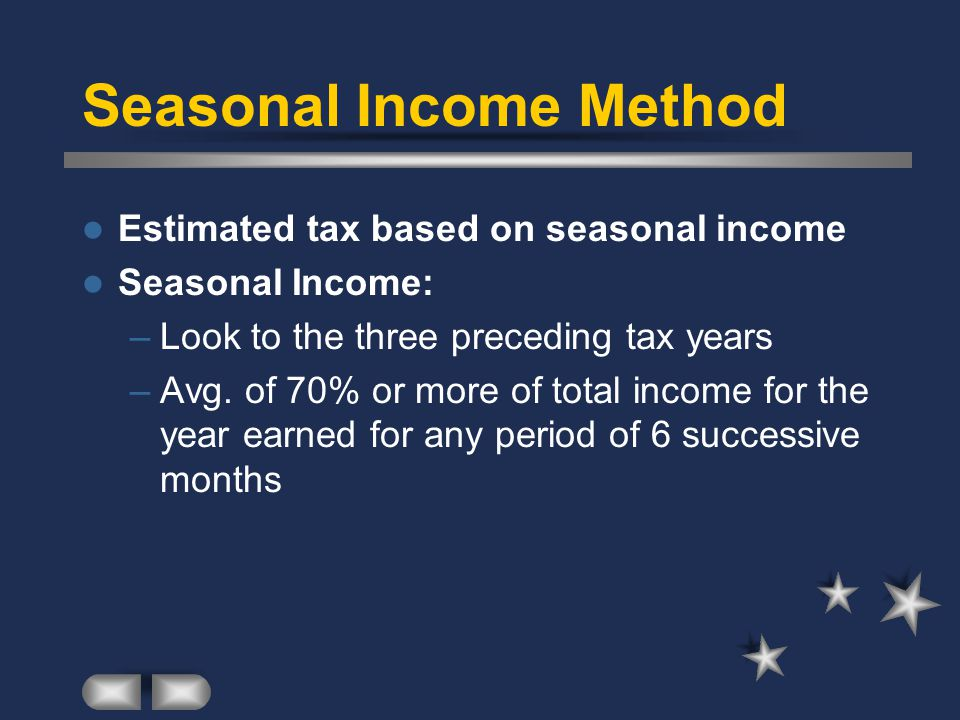 Seasonal Income Method Estimated tax based on seasonal income Seasonal Income: –Look to the three preceding tax years –Avg.