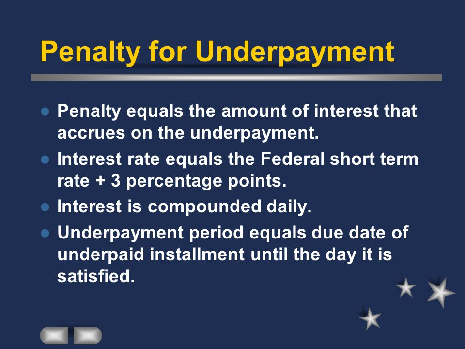 Penalty for Underpayment Penalty equals the amount of interest that accrues on the underpayment.