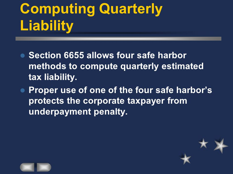 Computing Quarterly Liability Section 6655 allows four safe harbor methods to compute quarterly estimated tax liability.