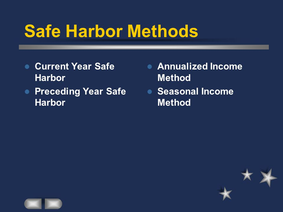 Current Year Safe Harbor Estimate current year tax liability Required installment payment is 25% of estimated current year tax liability.