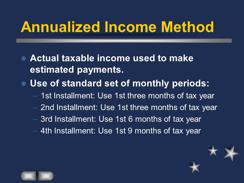 Annualized Income Method Actual taxable income used to make estimated payments.