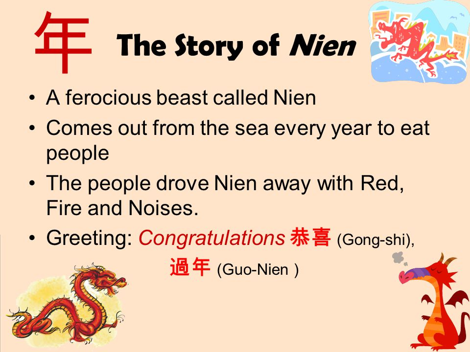 The Story of Nien A ferocious beast called Nien Comes out from the sea every year to eat people The people drove Nien away with Red, Fire and Noises.
