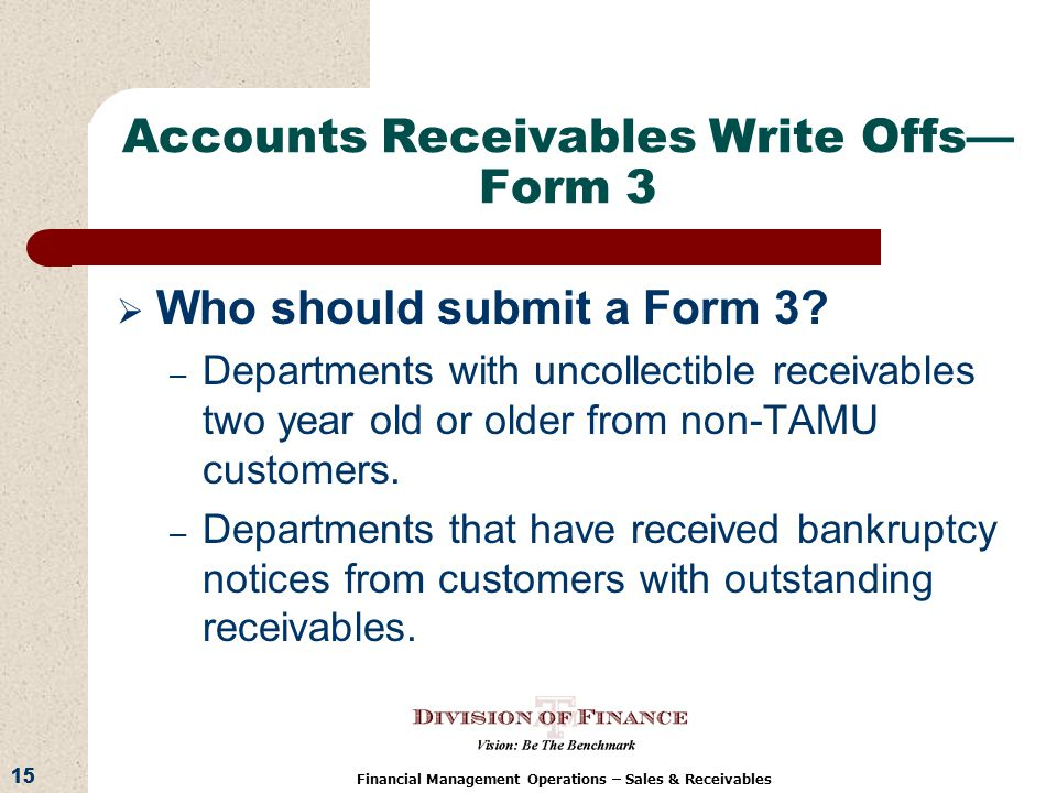 15 Financial Management Operations – Sales & Receivables Accounts Receivables Write Offs Form 3 Who should submit a Form 3.