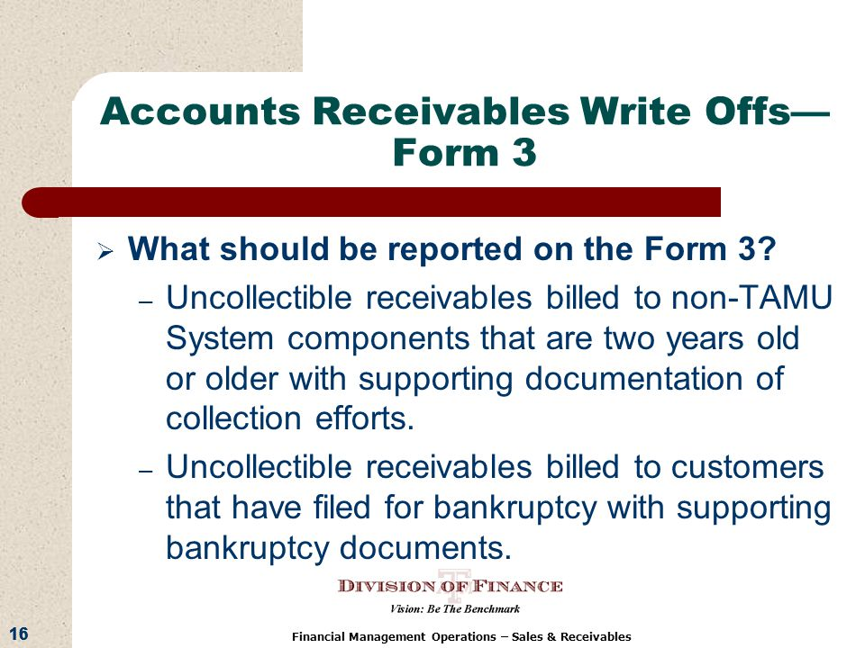 16 Financial Management Operations – Sales & Receivables Accounts Receivables Write Offs Form 3 What should be reported on the Form 3.
