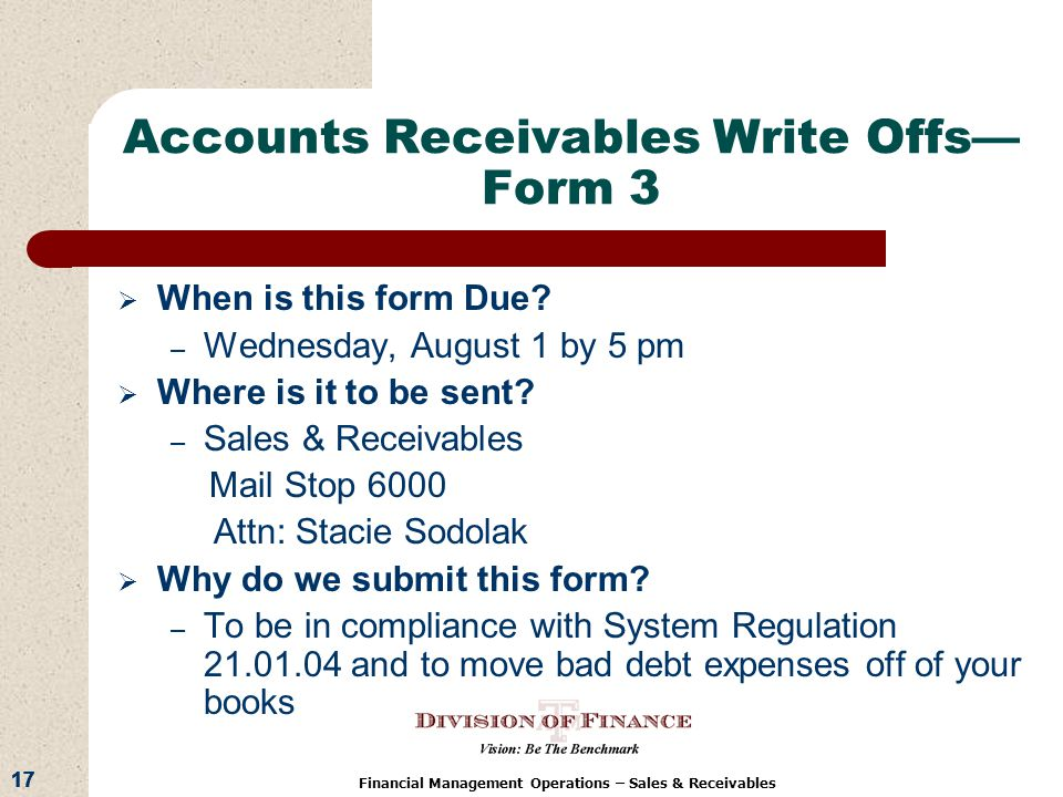 17 Financial Management Operations – Sales & Receivables Accounts Receivables Write Offs Form 3 When is this form Due.