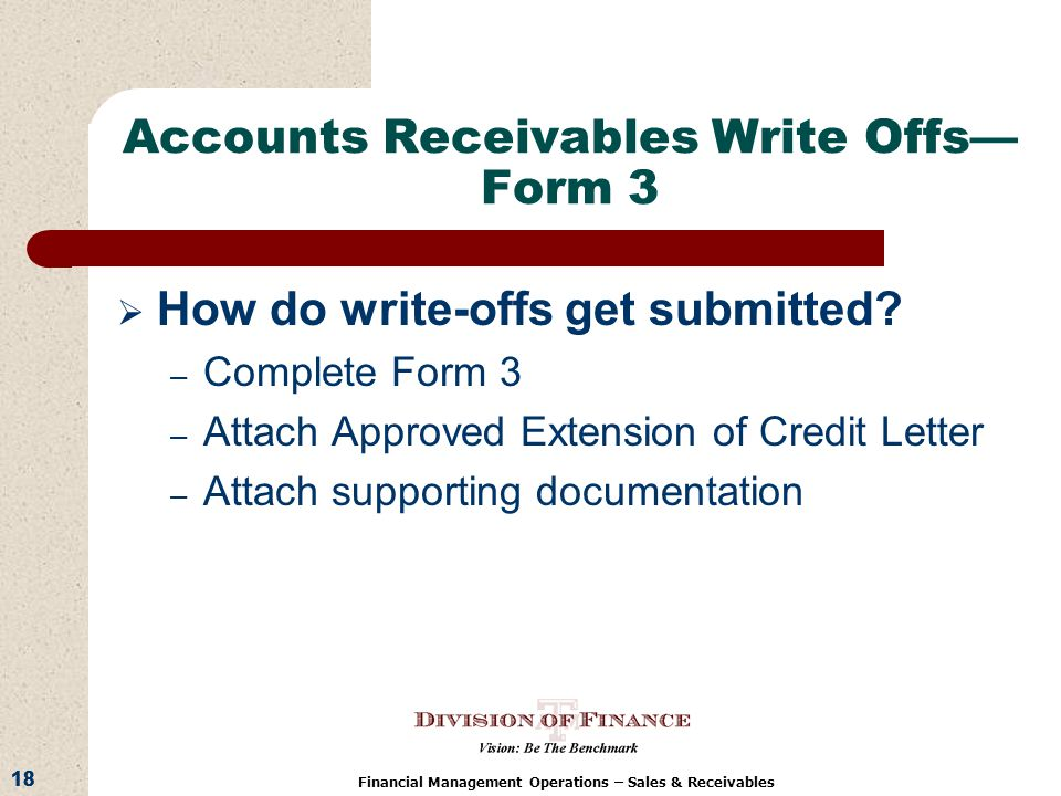 18 Financial Management Operations – Sales & Receivables Accounts Receivables Write Offs Form 3 How do write-offs get submitted.
