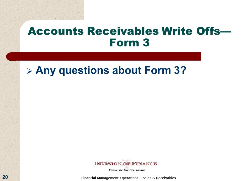 20 Financial Management Operations – Sales & Receivables Accounts Receivables Write Offs Form 3 Any questions about Form 3