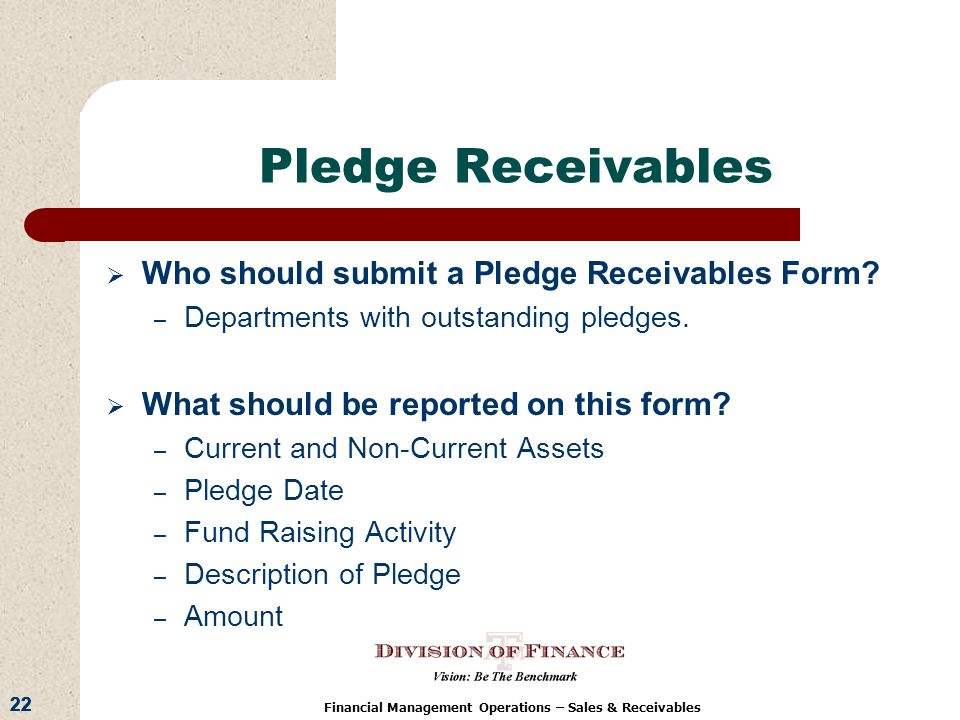 22 Financial Management Operations – Sales & Receivables Pledge Receivables Who should submit a Pledge Receivables Form.