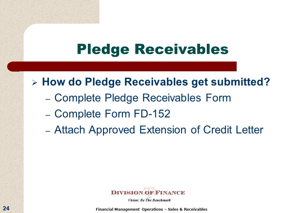 24 Financial Management Operations – Sales & Receivables Pledge Receivables How do Pledge Receivables get submitted.