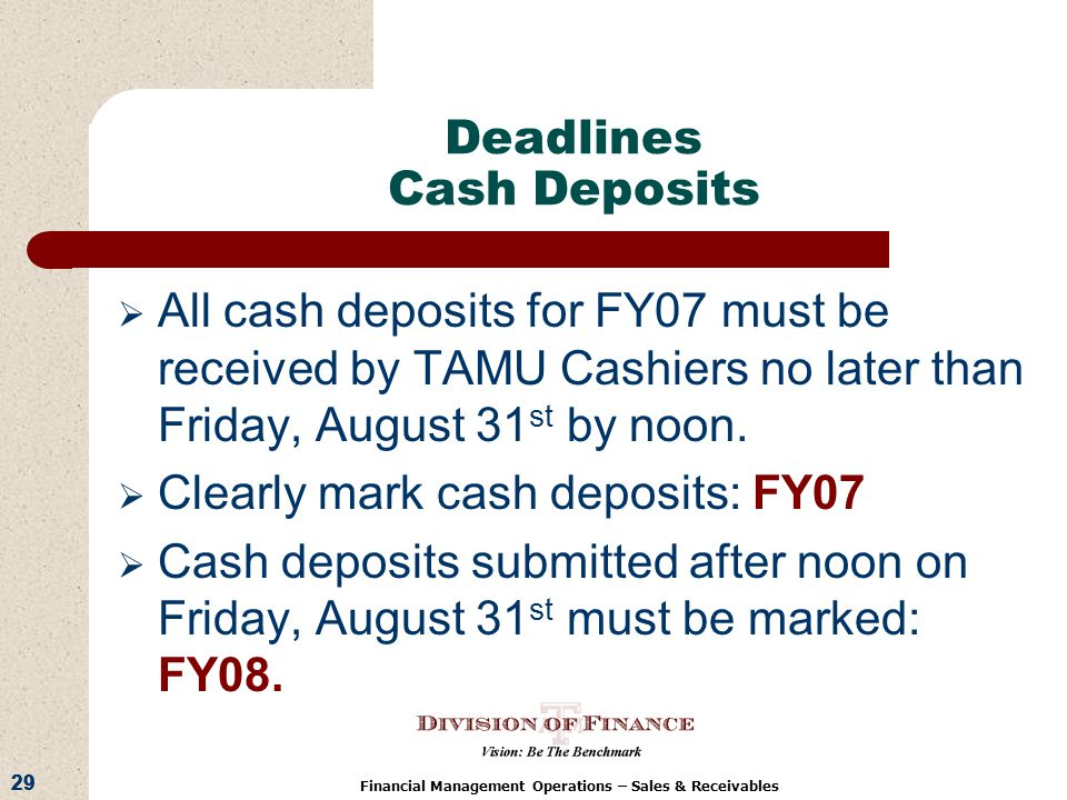 29 Financial Management Operations – Sales & Receivables Deadlines Cash Deposits All cash deposits for FY07 must be received by TAMU Cashiers no later than Friday, August 31 st by noon.