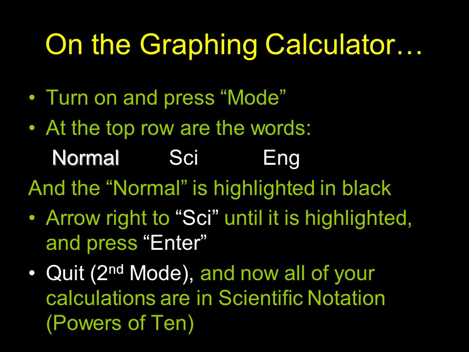 On the Graphing Calculator… Turn on and press Mode At the top row are the words: Normal NormalSciEng And the Normal is highlighted in black Arrow righ