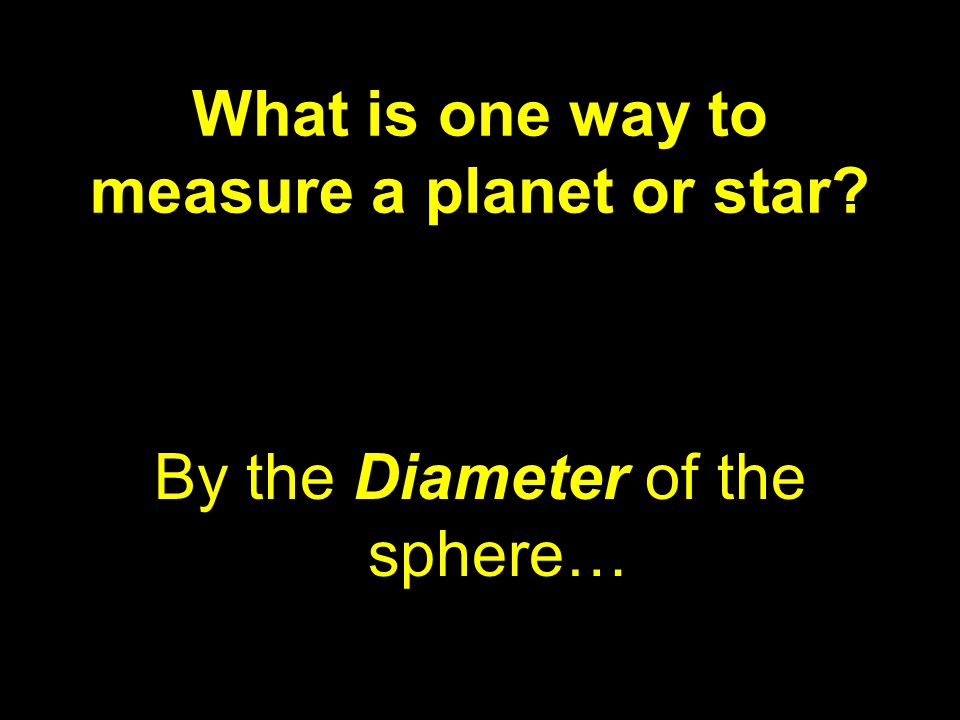 What is one way to measure a planet or star? By the Diameter of the sphere…