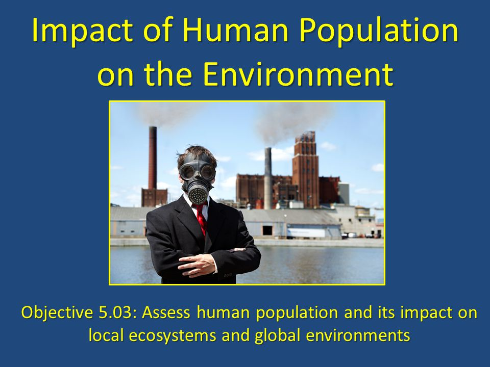 Impact of Human Population on the Environment Objective 5.03: Assess human population and its impact on local ecosystems and global environments