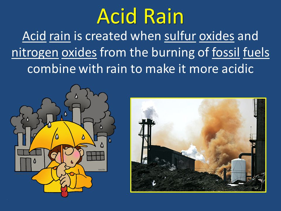 Acid Rain Acid rain is created when sulfur oxides and nitrogen oxides from the burning of fossil fuels combine with rain to make it more acidic
