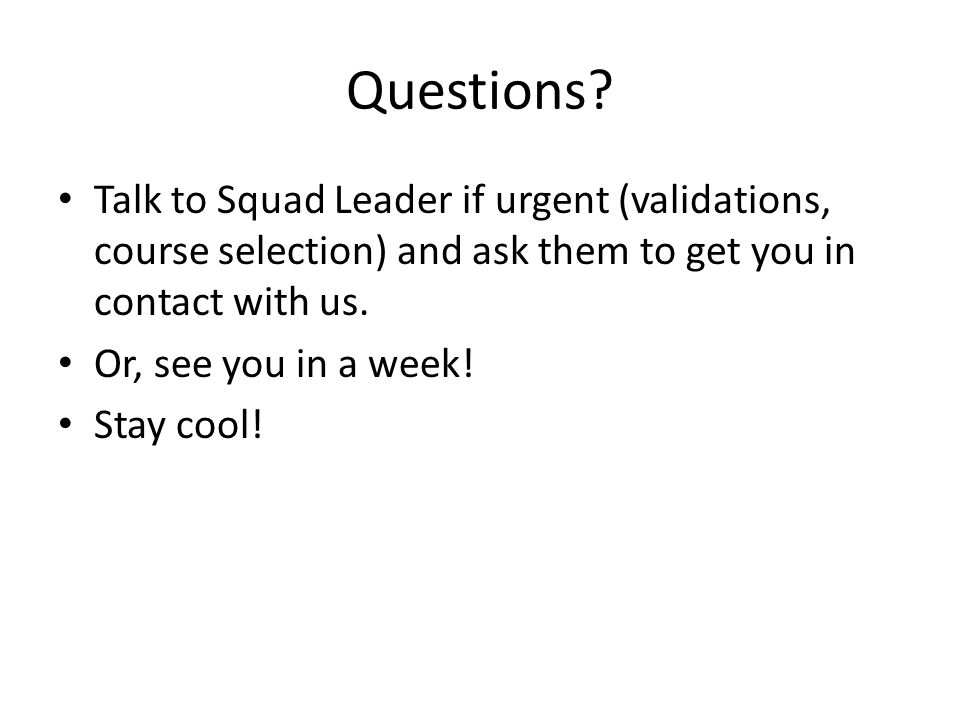 Questions? Talk to Squad Leader if urgent (validations, course selection) and ask them to get you in contact with us. Or, see you in a week! Stay cool
