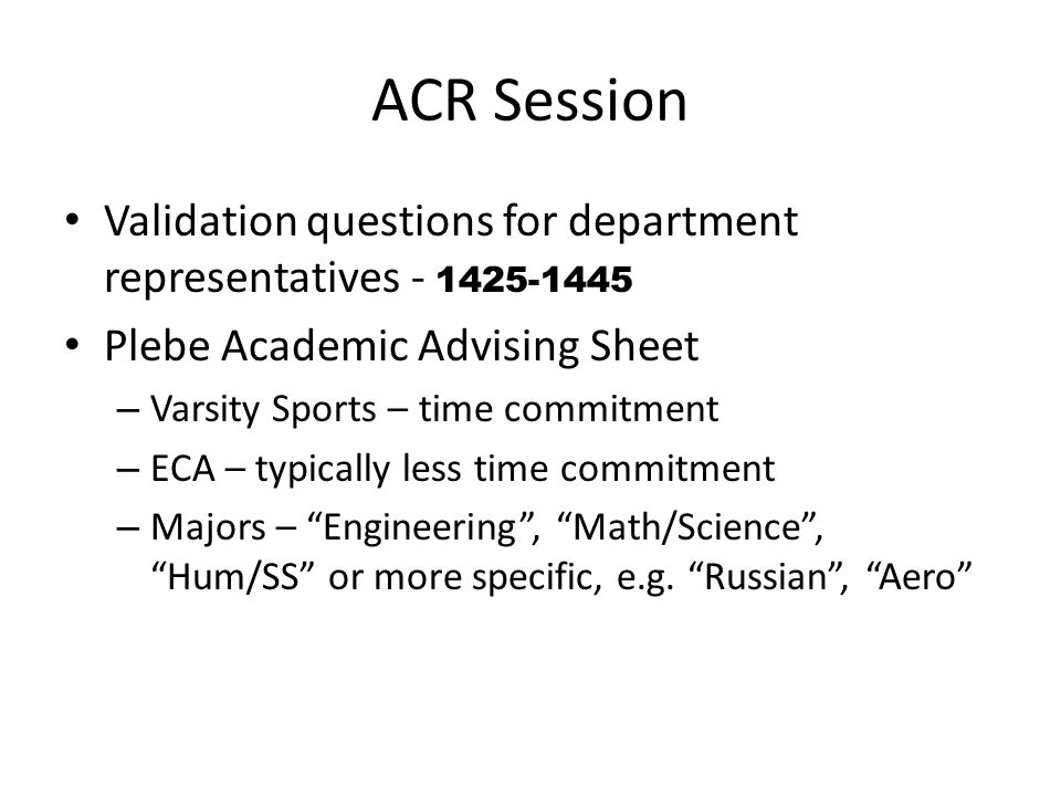 ACR Session Validation questions for department representatives - 1425-1445 Plebe Academic Advising Sheet – Varsity Sports – time commitment – ECA – typically less time commitment – Majors – Engineering, Math/Science, Hum/SS or more specific, e.g.