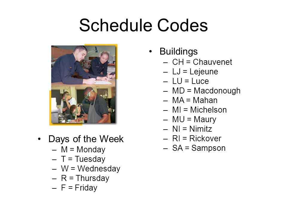 Schedule Codes Days of the Week –M = Monday –T = Tuesday –W = Wednesday –R = Thursday –F = Friday Buildings –CH = Chauvenet –LJ = Lejeune –LU = Luce –MD = Macdonough –MA = Mahan –MI = Michelson –MU = Maury –NI = Nimitz –RI = Rickover –SA = Sampson