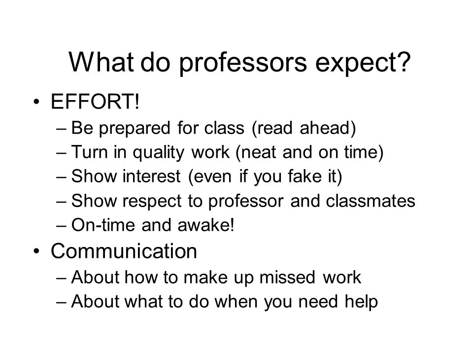 What do professors expect? EFFORT! –Be prepared for class (read ahead) –Turn in quality work (neat and on time) –Show interest (even if you fake it) –