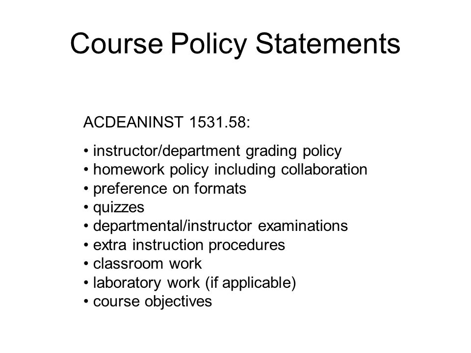 Course Policy Statements ACDEANINST 1531.58: instructor/department grading policy homework policy including collaboration preference on formats quizzes departmental/instructor examinations extra instruction procedures classroom work laboratory work (if applicable) course objectives