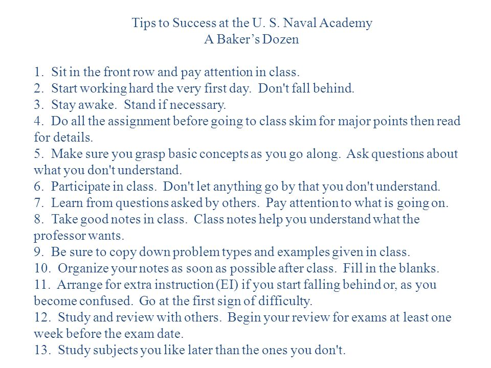 Tips to Success at the U. S. Naval Academy A Bakers Dozen 1. Sit in the front row and pay attention in class. 2. Start working hard the very first day