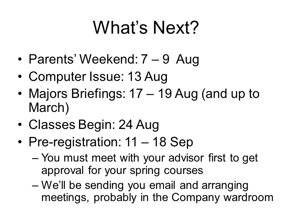 Whats Next? Parents Weekend: 7 – 9 Aug Computer Issue: 13 Aug Majors Briefings: 17 – 19 Aug (and up to March) Classes Begin: 24 Aug Pre-registration: